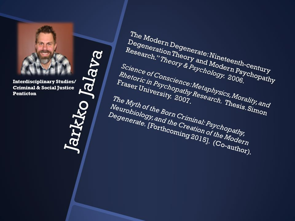 The Modern Degenerate: Nineteenth-century Degeneration Theory and Modern Psychopathy Research. Theory & Psychology. 2006. Science of Conscience: Metaphysics, Morality, and Rhetoric in Psychopathy Research. Thesis. Simon Fraser University. 2007. The Myth of the Born Criminal: Psychopathy, Neurobiology, and the Creation of the Modern Degenerate. [Forthcoming 2015]. (Co-author).
